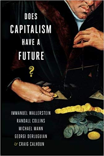 Does Capitalism Have a Future, 2013 book by Craig Calhoun with Immanuel Wallerstein, Randall Collins, Michael Mann, and Georgi Derluguian.